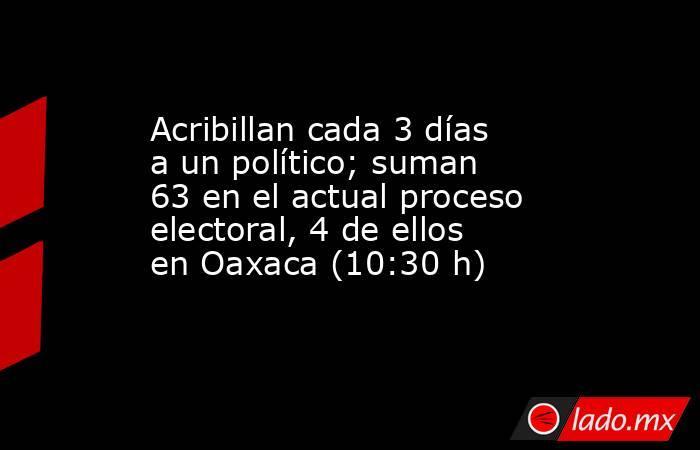 Acribillan cada 3 días a un político; suman 63 en el actual proceso electoral, 4 de ellos en Oaxaca (10:30 h). Noticias en tiempo real