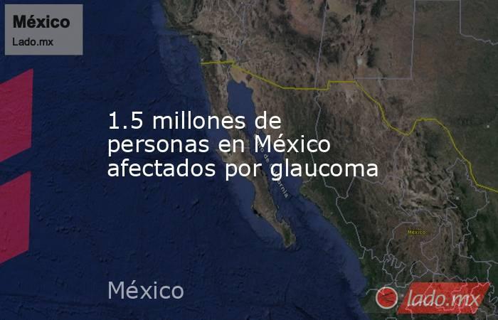 1.5 millones de personas en México afectados por glaucoma. Noticias en tiempo real
