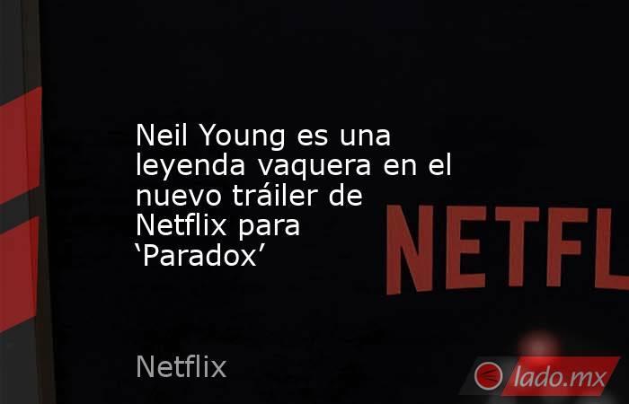 Neil Young es una leyenda vaquera en el nuevo tráiler de Netflix para 'Paradox'. Noticias en tiempo real
