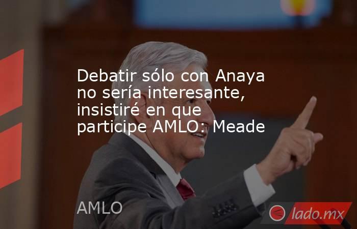 Debatir sólo con Anaya no sería interesante, insistiré en que participe AMLO: Meade. Noticias en tiempo real