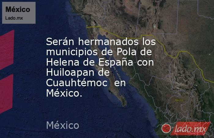 Serán hermanados los municipios de Pola de Helena de España con Huiloapan de Cuauhtémoc en México.. Noticias en tiempo real