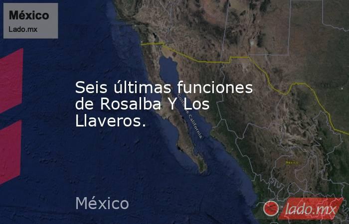 Seis últimas funciones de Rosalba Y Los Llaveros.. Noticias en tiempo real