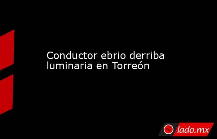 Conductor ebrio derriba luminaria en Torreón. Noticias en tiempo real