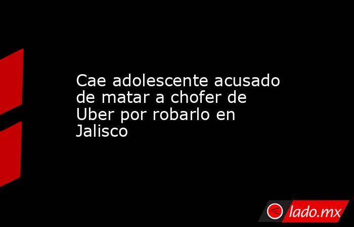 Cae adolescente acusado de matar a chofer de Uber por robarlo en Jalisco. Noticias en tiempo real