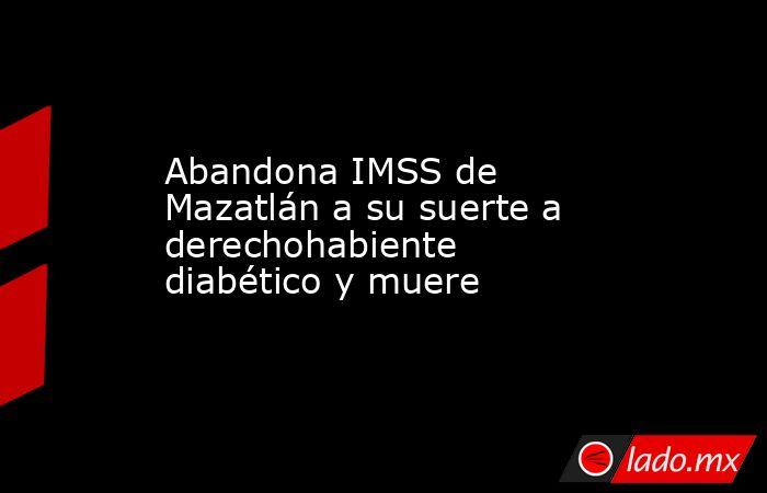 Abandona IMSS de Mazatlán a su suerte a derechohabiente diabético y muere. Noticias en tiempo real