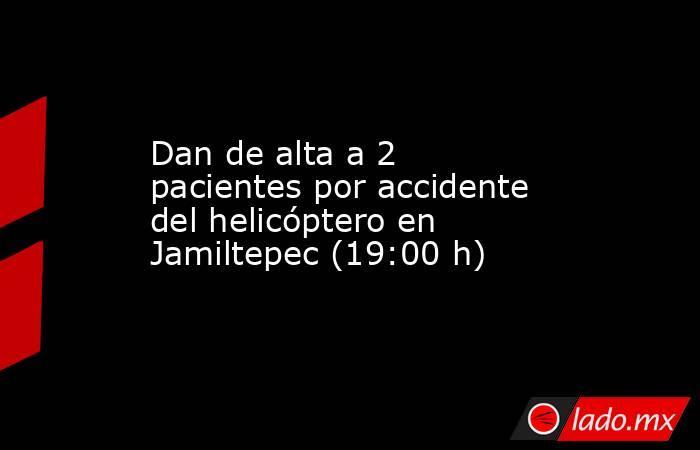 Dan de alta a 2 pacientes por accidente del helicóptero en Jamiltepec (19:00 h). Noticias en tiempo real