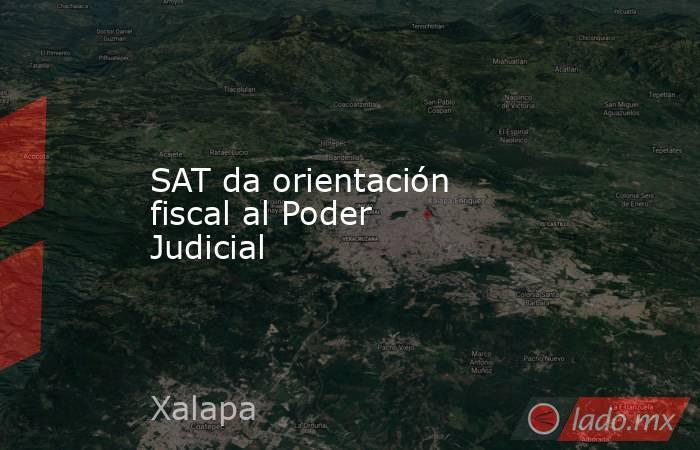 SAT da orientación fiscal al Poder Judicial. Noticias en tiempo real