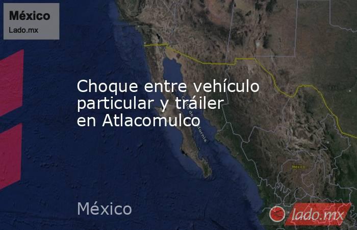 Choque entre vehículo particular y tráiler en Atlacomulco. Noticias en tiempo real