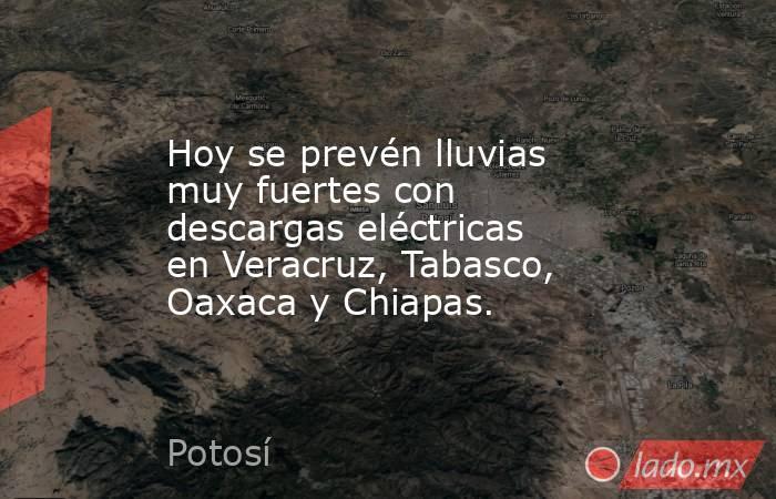 Hoy se prevén lluvias muy fuertes con descargas eléctricas en Veracruz, Tabasco, Oaxaca y Chiapas.. Noticias en tiempo real