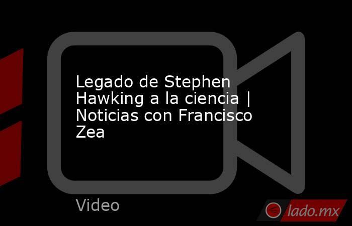 Legado de Stephen Hawking a la ciencia | Noticias con Francisco Zea. Noticias en tiempo real