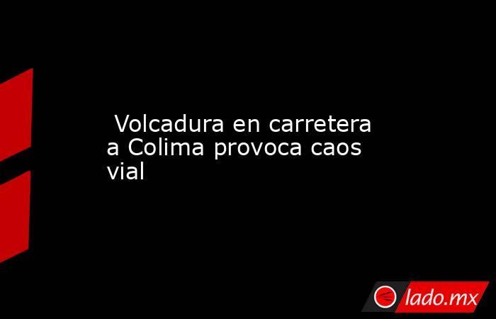 Volcadura en carretera a Colima provoca caos vial . Noticias en tiempo real