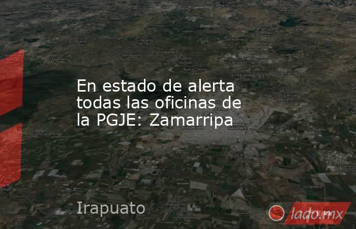 En estado de alerta todas las oficinas de la PGJE: Zamarripa. Noticias en tiempo real