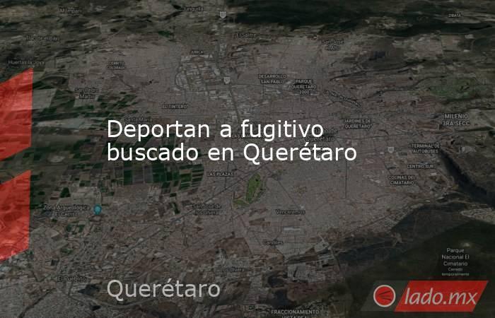Deportan a fugitivo buscado en Querétaro. Noticias en tiempo real