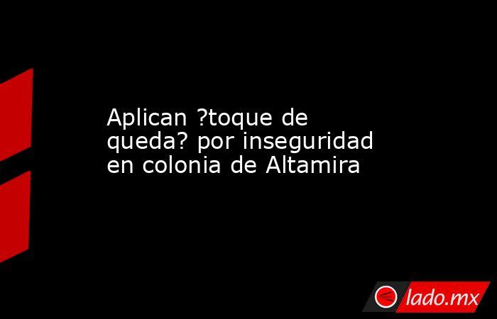 Aplican ?toque de queda? por inseguridad en colonia de Altamira. Noticias en tiempo real