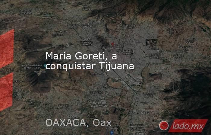 María Goreti, a conquistar Tijuana. Noticias en tiempo real