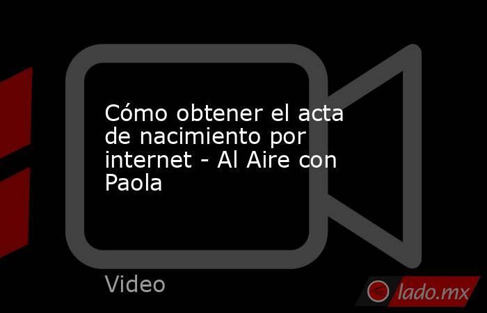 Cómo obtener el acta de nacimiento por internet - Al Aire con Paola. Noticias en tiempo real