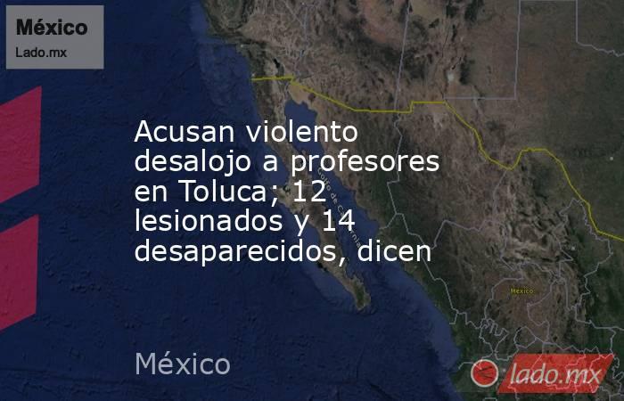 Acusan violento desalojo a profesores en Toluca; 12 lesionados y 14 desaparecidos, dicen. Noticias en tiempo real
