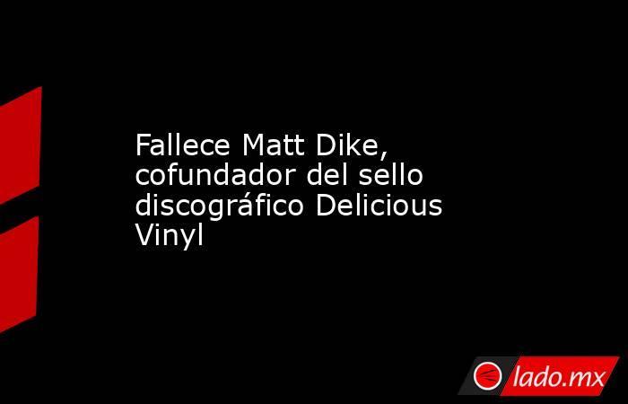 Fallece Matt Dike, cofundador del sello discográfico Delicious Vinyl. Noticias en tiempo real