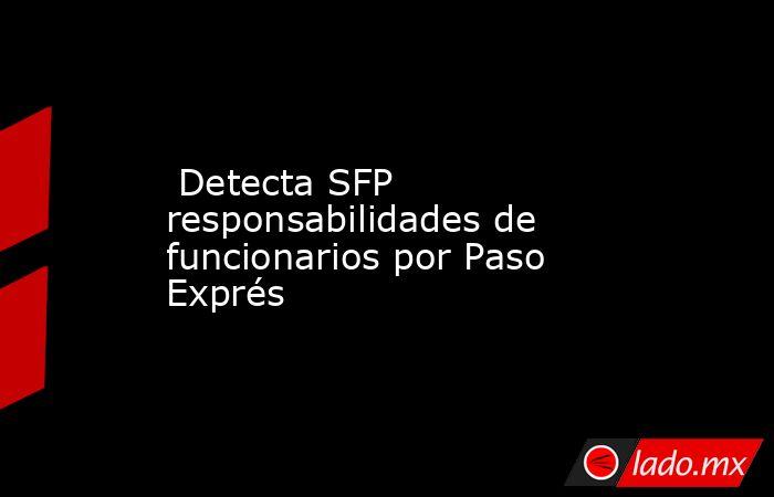 Detecta SFP responsabilidades de funcionarios por Paso Exprés. Noticias en tiempo real