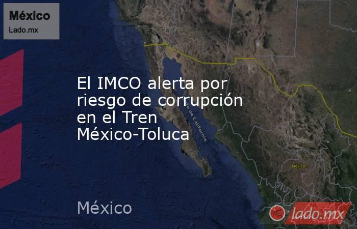 El IMCO alerta por riesgo de corrupción en el Tren México-Toluca. Noticias en tiempo real