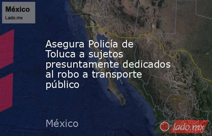 Asegura Policía de Toluca a sujetos presuntamente dedicados al robo a transporte público. Noticias en tiempo real