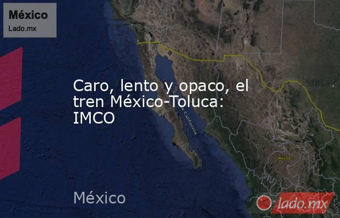 Caro, lento y opaco, el tren México-Toluca: IMCO. Noticias en tiempo real