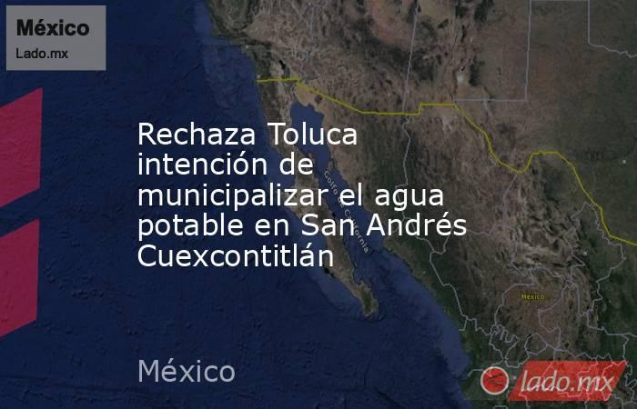 Rechaza Toluca intención de municipalizar el agua potable en San Andrés Cuexcontitlán. Noticias en tiempo real