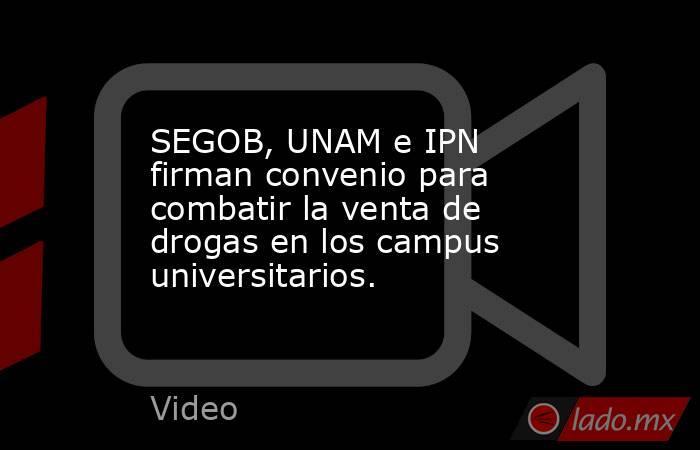 SEGOB, UNAM e IPN firman convenio para combatir la venta de drogas en los campus universitarios.. Noticias en tiempo real