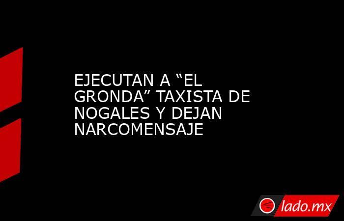 """EJECUTAN A """"EL GRONDA"""" TAXISTA DE NOGALES Y DEJAN NARCOMENSAJE. Noticias en tiempo real"""