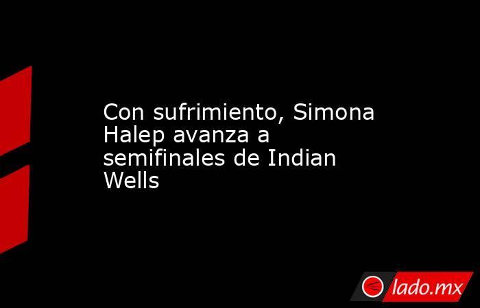Con sufrimiento, Simona Halep avanza a semifinales de Indian Wells. Noticias en tiempo real