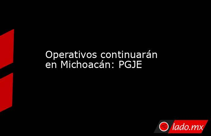Operativos continuarán en Michoacán: PGJE. Noticias en tiempo real