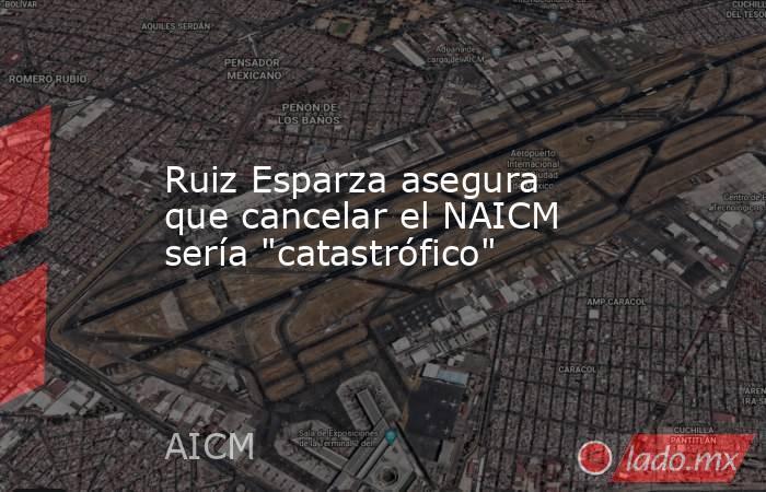 Ruiz Esparza asegura que cancelar el NAICM sería
