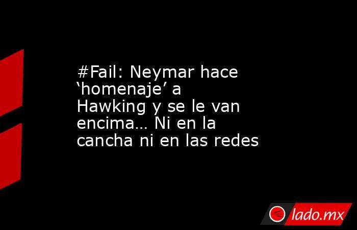 #Fail: Neymar hace 'homenaje' a Hawking y se le van encima… Ni en la cancha ni en las redes. Noticias en tiempo real