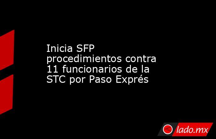 Inicia SFP procedimientos contra 11 funcionarios de la STC por Paso Exprés. Noticias en tiempo real