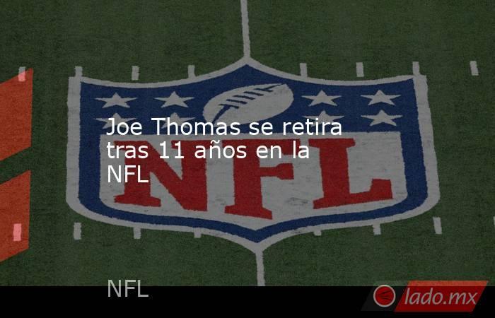 Joe Thomas se retira tras 11 años en la NFL . Noticias en tiempo real