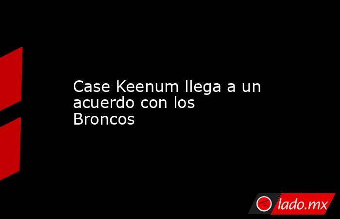 Case Keenum llega a un acuerdo con los Broncos . Noticias en tiempo real
