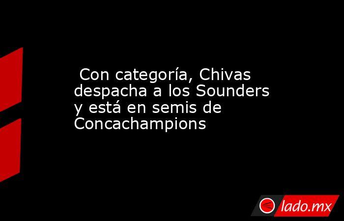 Con categoría, Chivas despacha a los Sounders y está en semis de Concachampions. Noticias en tiempo real