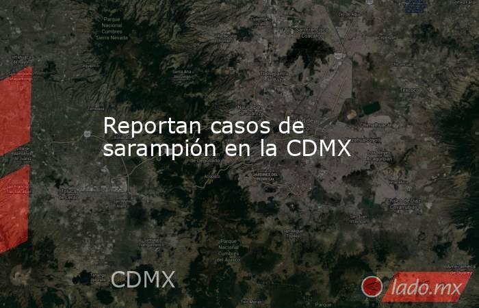 Reportan casos de sarampión en la CDMX. Noticias en tiempo real
