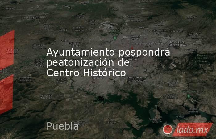 Ayuntamiento pospondrá peatonización del Centro Histórico. Noticias en tiempo real