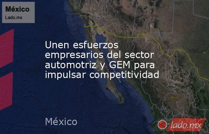 Unen esfuerzos empresarios del sector automotriz y GEM para impulsar competitividad. Noticias en tiempo real