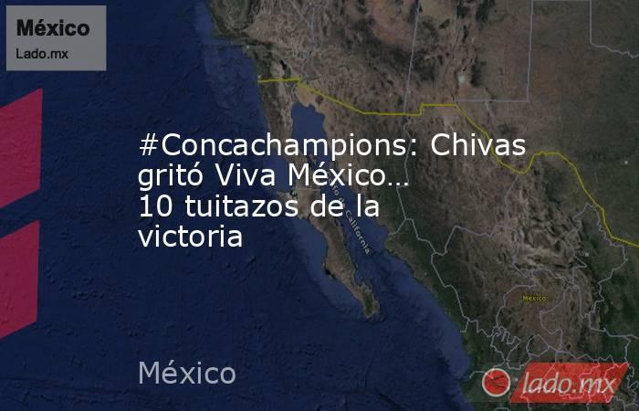 #Concachampions: Chivas gritó Viva México… 10 tuitazos de la victoria. Noticias en tiempo real