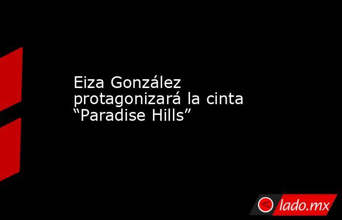 """Eiza González protagonizará la cinta """"Paradise Hills"""". Noticias en tiempo real"""