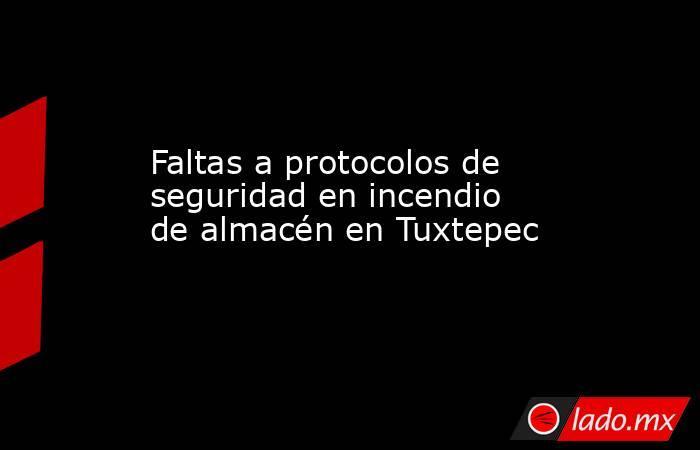Faltas a protocolos de seguridad en incendio de almacén en Tuxtepec. Noticias en tiempo real