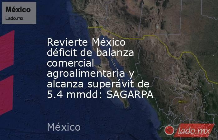 Revierte México déficit de balanza comercial agroalimentaria y alcanza superávit de 5.4 mmdd: SAGARPA. Noticias en tiempo real