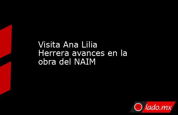 Visita Ana Lilia Herrera avances en la obra del NAIM. Noticias en tiempo real