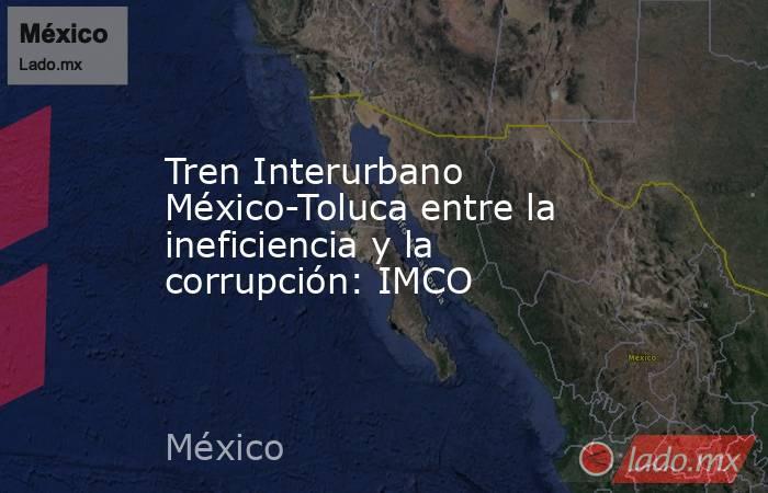 Tren Interurbano México-Toluca entre la ineficiencia y la corrupción: IMCO. Noticias en tiempo real