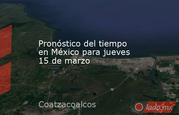 Pronóstico del tiempo en México para jueves 15 de marzo. Noticias en tiempo real