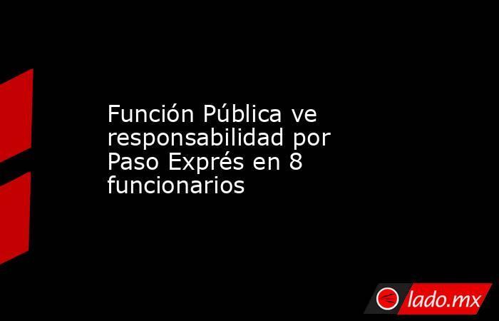 Función Pública ve responsabilidad por Paso Exprés en 8 funcionarios. Noticias en tiempo real