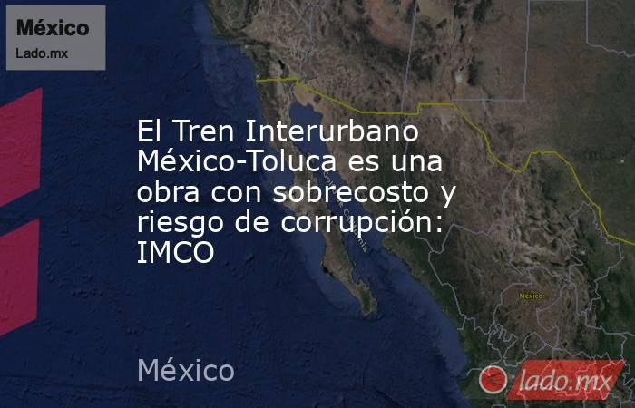 El Tren Interurbano México-Toluca es una obra con sobrecosto y riesgo de corrupción: IMCO. Noticias en tiempo real