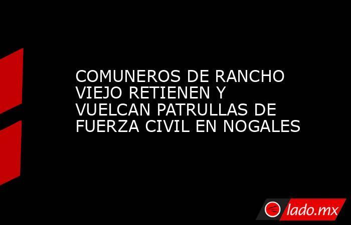 COMUNEROS DE RANCHO VIEJO RETIENEN Y VUELCAN PATRULLAS DE FUERZA CIVIL EN NOGALES. Noticias en tiempo real